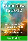 From Now to 2012: How to Move Easily through the Shift and into the New Consciousness