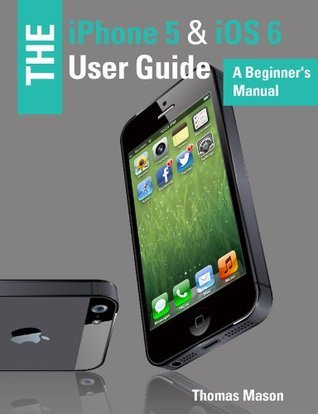 The iPhone 5 & iOS 6 User Guide: A Beginner's Manual
