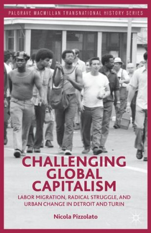 Challenging Global Capitalism: Labor Migration, Radical Struggle, and Urban Change in Detroit and Turin (Palgrave Macmillan Transnational History Series)