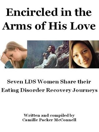 Encircled in the Arms of His Love: 7 LDS Share their Eating Disorder Recovery Journeys