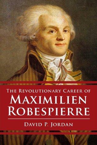 The Revolutionary Career Of Maximilien Robespierre By David P Jordan