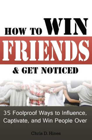 How to Win Friends & Get Noticed: 35 Foolproof Ways to Influence, Captivate, and Win People Over