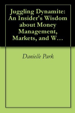 Juggling Dynamite: An Insiders Wisdom about Money Management, Markets, and Wealth that Lasts