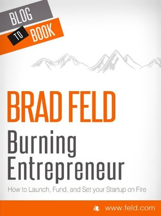 Ebook EXCERPT from Brad Feld's Burning Entrepreneur - How to Launch, Fund, and Set Your Start-Up On Fire! [EXCERPT] by Brad Feld PDF!