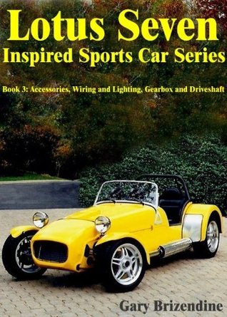 The Lotus Seven Inspired Sports Car Series Book 3 - Accessories, Wiring and Lighting, Gearbox and Driveshaft