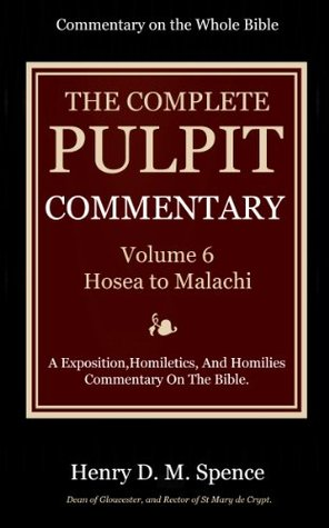 The Pulpit Commentary Complete Volume 6 - Hosea to Malachi (77 Books Now In 9 volumes): A Exposition,Homiletics, And Homilies Commentary On The Bible.