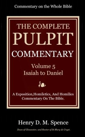 The Pulpit Commentary Complete Volume 5 - Isaiah to Daniel (77 Books Now In 9 volumes): A Exposition,Homiletics, And Homilies Commentary On The Bible.