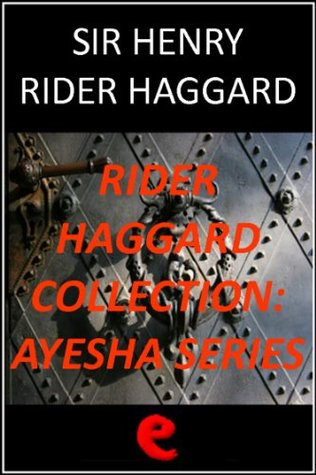 Rider Haggard Collection - Ayesha Series: She, Ayesha: The Return of She; She and Allan; Wisdom's Daughter: The Life and Love Story of She-Who-Must-Be-Obeyed.