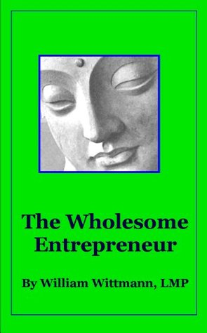 Ebook The Wholesome Entrepreneur: One Dozen Secrets to Nourish Your Mind, Body, and Spirit While Caring for a Successful Small Business by William Wittmann TXT!