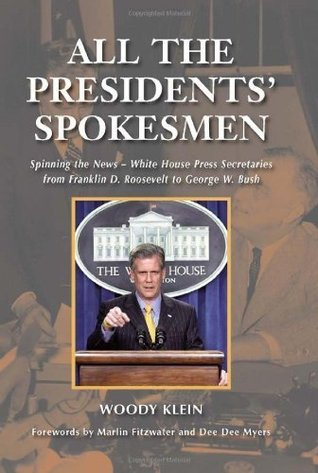 All the Presidents' Spokesmen: Spinning the News--White House Press Secretaries from Franklin D. Roosevelt to George W. Bush: Spinning the News - White ... from Franklin D. Roosevelt to George W. Bush