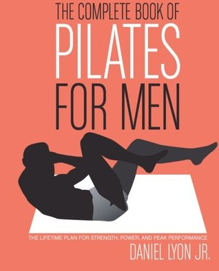 The Complete Book of Pilates for Men: The Lifetime Plan for Strength, Power  Peak Performance