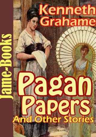 Pagan Papers, And Other Stories: The Golden Age, Dream Days, The Headswoman, The Wind in the Willows