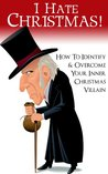 I Hate Christmas! How to Identify and Overcome Your Inner Christmas Villain