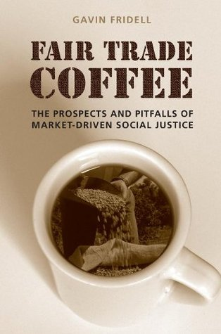 Fair Trade Coffee: The Prospects and Pitfalls of Market-Driven Social Justice (Studies in Comparative Political Economy and Public Policy)