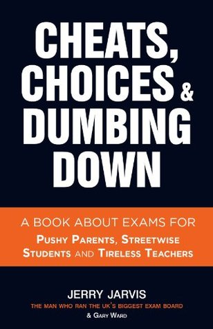 Cheats, Choices & Dumbing Down - a book about exams for pushy parents, streetwise students and tireless teachers