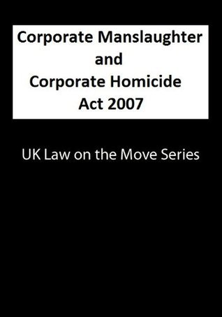 Corporate Manslaughter and Coporate Homicide Act 2007 (UK Law on the Move Series)