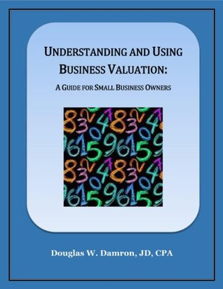 Understanding and Using Business Valuation: A Guide for Small Business Owners