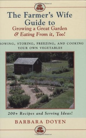 The Farmer's Wife Guide To Growing A Great Garden And Eating From It, Too!: Storing, Freezing, and Cooking Your Own Vegetables: Growing, Storing, Freezing ... Vegetables - 200+ Recipes and Serving Ideas!