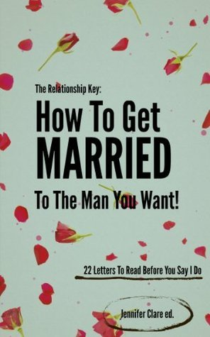 How To Get Married To The Man You Want: 7 Little Secrets & 22 Letters You Need To Read Before You Say I Do