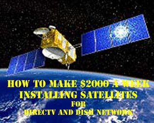 How To Make $2000 A Week Installing Satellites For Directv Or Dish Network by Bruce Daniels