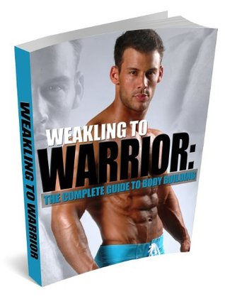 Weakling to Warrior: The complete guide to body building