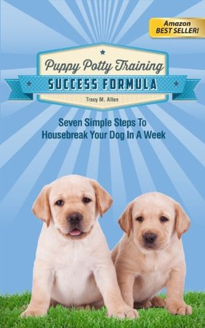 Puppy Potty Training Success Formula, Seven Simple Steps To Housebreak Your Dog In A Week