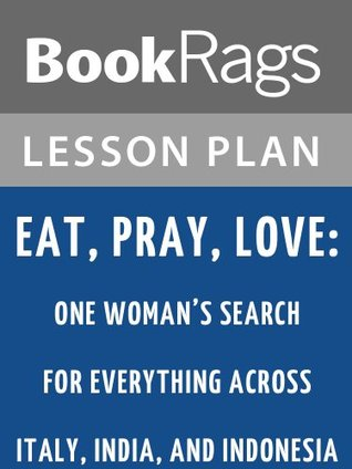 Eat, Pray, Love: One Woman's Search for Everything Across Italy, India, and Indonesia by Elizabeth Gilbert Lesson Plans