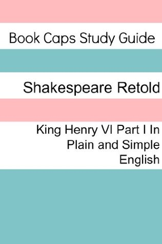 King Henry VI: Part One In Plain and Simple English (A Modern Translation and the Original Version)