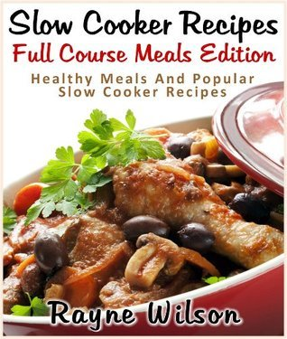 Slow Cooker Recipes : Full Course Meals Edition : Healthy Meals And Popular Slow Cooker Recipes