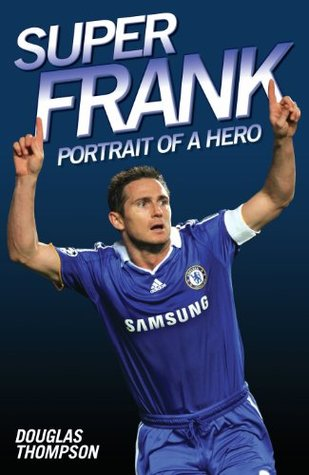 Super Frank Frank Lampard The Biography Of Englands Greatest