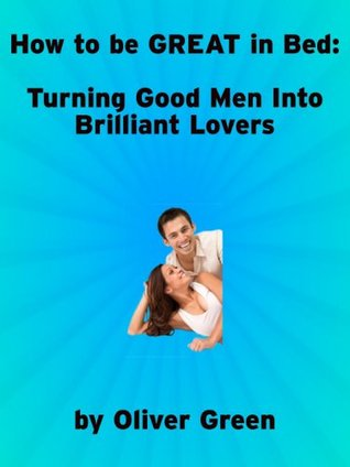 How to be Great in Bed: Turning Good Men into Brilliant Lovers