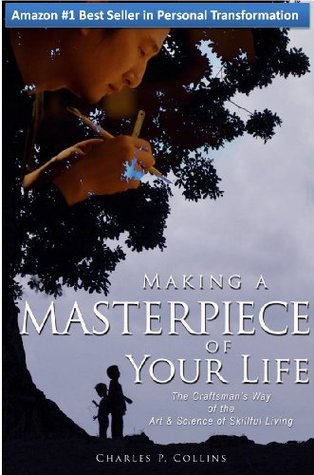 Making a Masterpiece of Your Life: The Craftsman's Way of the Art & Science of Skillful Living
