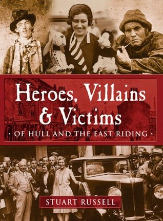 Heroes, Villains and Victims of Hull and the East Riding