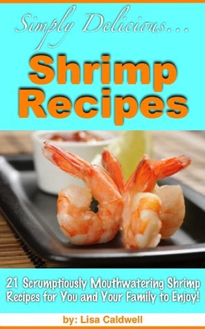 Simply Delicious... Shrimp Recipes - 21 Scrumptiously Mouthwatering Shrimp Recipes for You and Your Family to Enjoy!