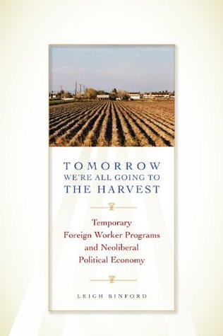 Tomorrow We're All Going to the Harvest: Temporary Foreign Worker Programs and Neoliberal Political Economy (Joe R. and Teresa Lozano Long Series in Latin American and Latino Art and Culture)