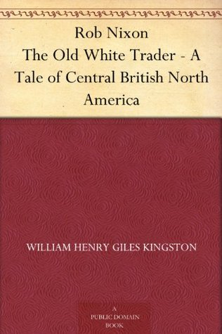 Rob Nixon The Old White Trader - A Tale of Central British North America