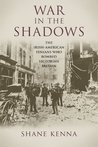 War in the Shadows: The Irish-American Fenians who Bombed Victorian Britain