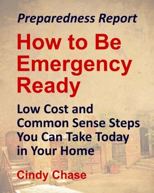 Preparedness Report: How to Be Emergency Ready - Low Cost and Common Sense Steps You Can Take Today in Your Home