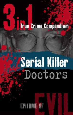 Serial Killer Doctors (3-in-1 True Crime Compendium) (Epitome of Evil)