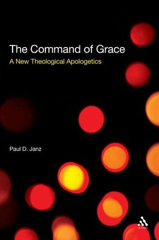 The Command of Grace: A New Theological Apologetics: Foundations for a Theology at the Centre of Life