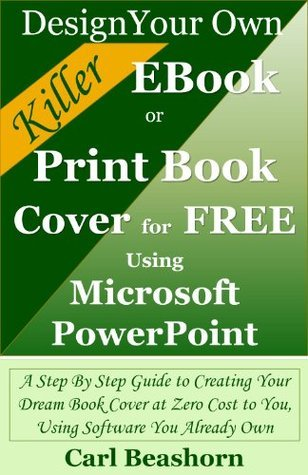 Design Your Own Killer EBook or Print Book Cover for Free Using Microsoft PowerPoint: A Step By Step Guide to Creating Your Dream Book Cover at Zero Cost to You, Using Software You Already Own
