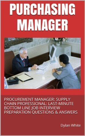Purchasing Manager: Procurement Manager: Supply Chain Professional: Last Minute Bottom Line Job Interview Preparation Questions & Answers