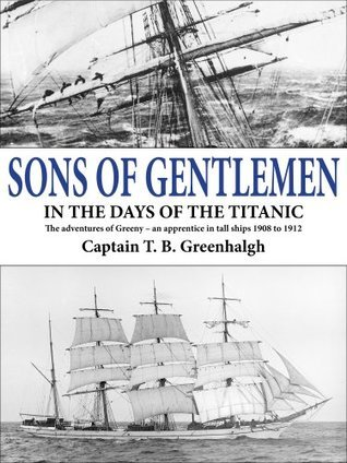 Sons of Gentlemen - in the days of the Titanic. The adventures of Greeny - an apprentice in tall ships 1908 to 1912