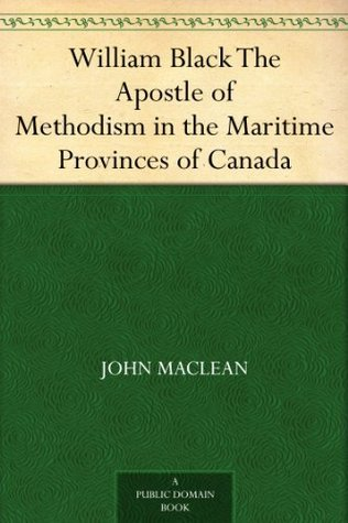 William Black The Apostle of Methodism in the Maritime Provinces of Canada