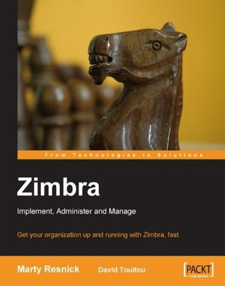 Zimbra: Implement, Administer and Manage: Implement, Administer, Manage