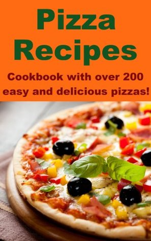 Pizza Recipes - Cookbook with over 200 easy and delicious pizzas!
