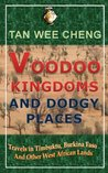 Voodoo Kingdoms And Dodgy Places: Travels in Timbuktu, Burkina Faso And Other West African Lands