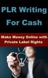 PLR Writing For Cash - Make Money Online with Private Label Rights