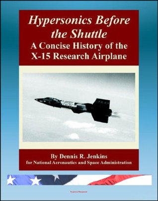 Hypersonics Before the Shuttle: A Concise History of the X-15 Research Airplane - History of the Design, Development, Operations, and Lessons Learned