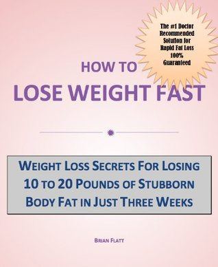 How to Lose Weight Fast: Weight Loss Secrets for Losing 10 to 20 Pounds of Stubborn Body Fat in Just Three Weeks